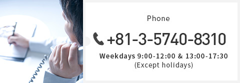 Phone +81-3-5740-8310 Weekdays 9:00-12:00 & 13:00-17:30 (Except holidays)