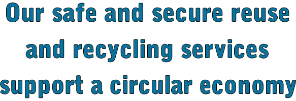 Our safe and secure reuse and recycling services support a circular economy